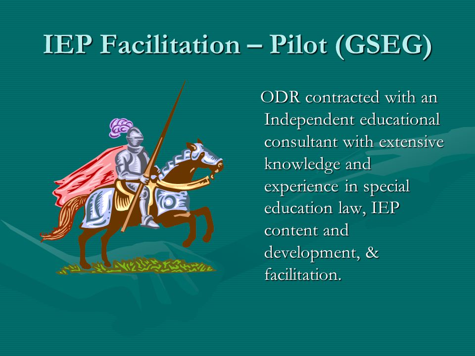 IEP Facilitation – Pilot (GSEG) ODR contracted with an Independent educational consultant with extensive knowledge and experience in special education law, IEP content and development, & facilitation.