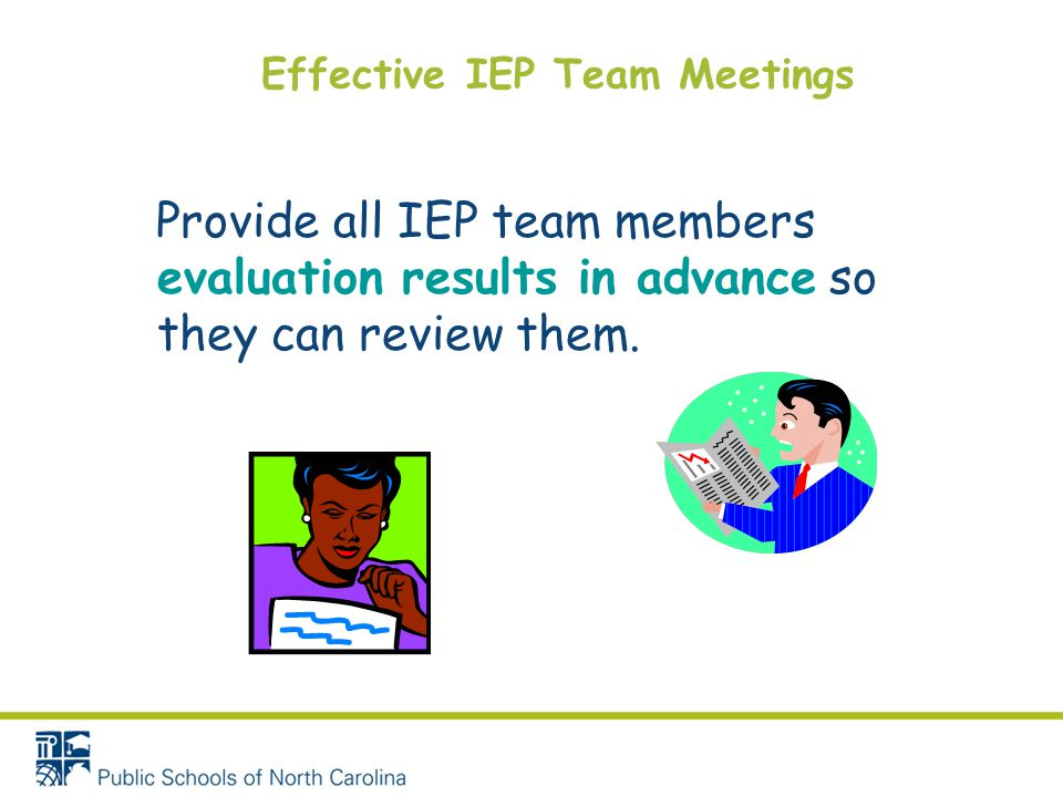 Effective IEP Team Meetings Provide all IEP team members evaluation results in advance so they can review them.
