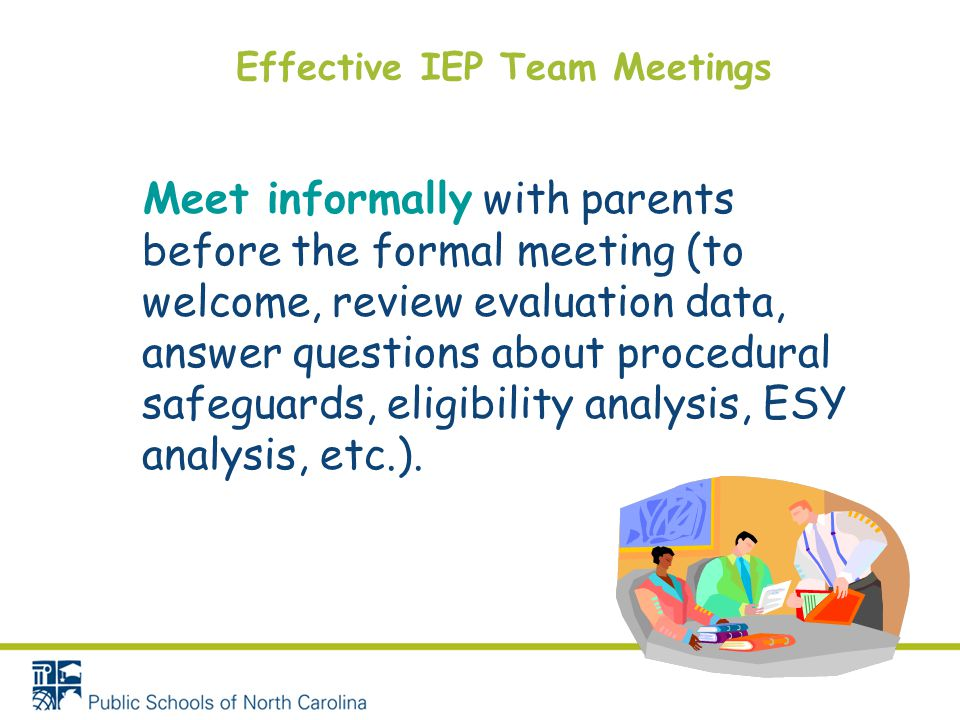 Effective IEP Team Meetings Meet informally with parents before the formal meeting (to welcome, review evaluation data, answer questions about procedu