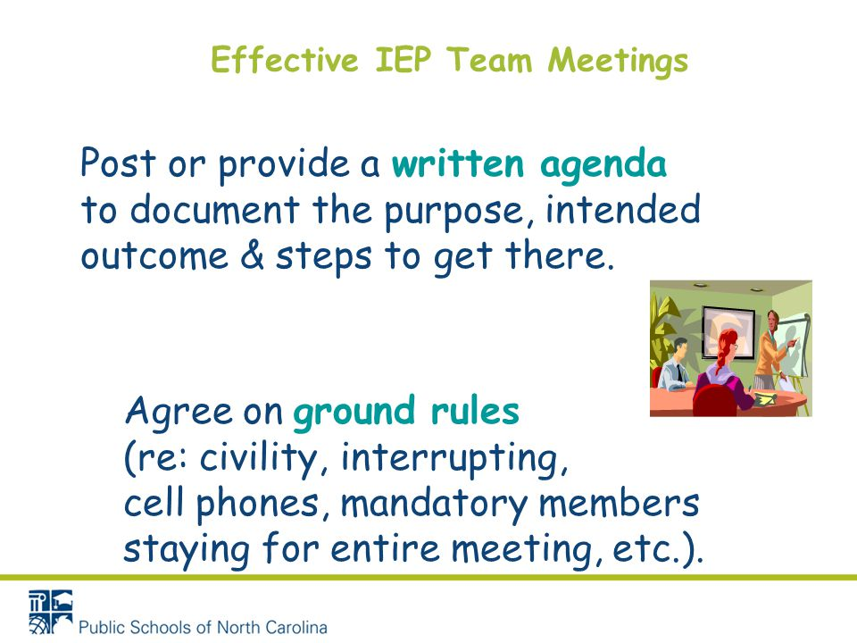 Effective IEP Team Meetings Post or provide a written agenda to document the purpose, intended outcome & steps to get there. Agree on ground rules (re