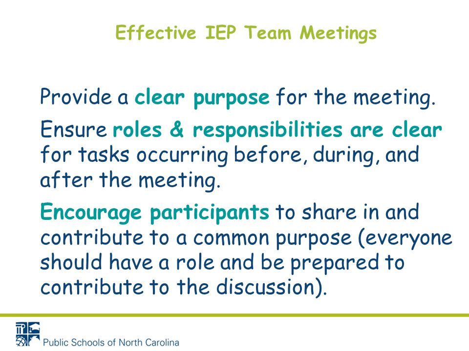 Effective IEP Team Meetings Provide a clear purpose for the meeting. Ensure roles & responsibilities are clear for tasks occurring before, during, and