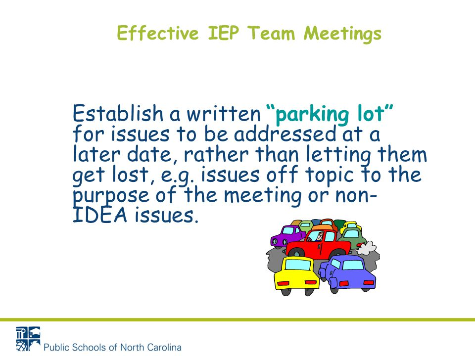 """Effective IEP Team Meetings Establish a written """"parking lot"""" for issues to be addressed at a later date, rather than letting them get lost, e.g. issu"""