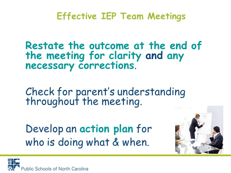 Effective IEP Team Meetings Restate the outcome at the end of the meeting for clarity and any necessary corrections. Check for parent's understanding