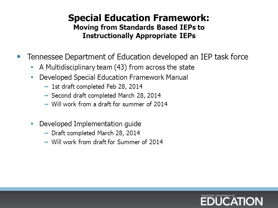 Policy Changes & Practices that will Impact the IEP  Elimination of short term objectives As of March 31, 2014, TN will no longer have the requirement of benchmarks or short term objectives in IEPs, except for the students who participate in the alternate assessment – Progress monitoring tools will chart progress towards goals – Students receiving intervention through special education will be progress monitored in their specific area of deficit.