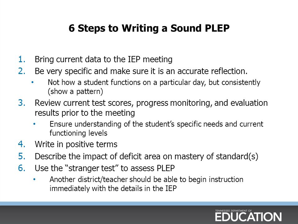 Present Levels of Educational Performance (PLEP)  Describes the unique needs of the student that the IEP will address Identifies the student's level of performance using current data Identifies the students area(s) of strength Identifies area of exceptionality (deficit) Written in positive terms  Describes current academic and functional performance Without proper PLEPs, the IEP team cannot develop appropriate goals, accommodations, or select an appropriate program for the student.