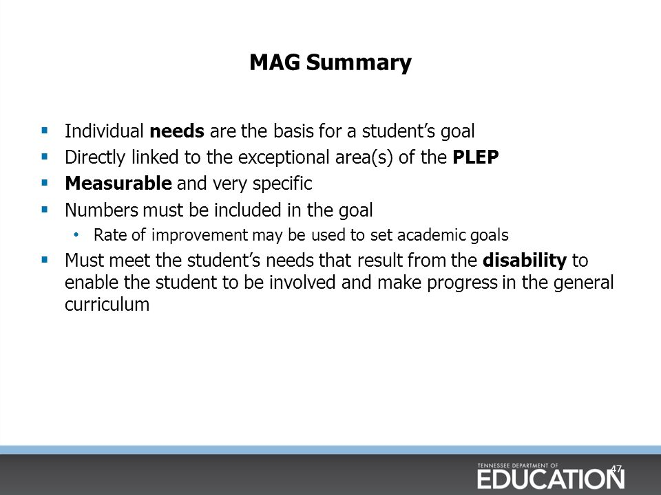 Measurable Annual Goal 46 Present Level of Educational Performance (PLEP) Measurable Annual Goal (MAG) MAG is linked to Present Levels of Educational Performance