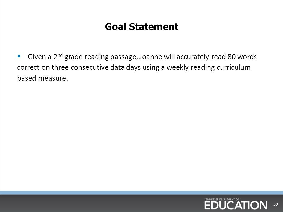 Goal Setting with CBM data  Step Three: Calculate Student Goal 58 ___20______ + __60.12________ = _____80.12________ Initial Score (Goal ROI) X (# of weeks) Goal Score