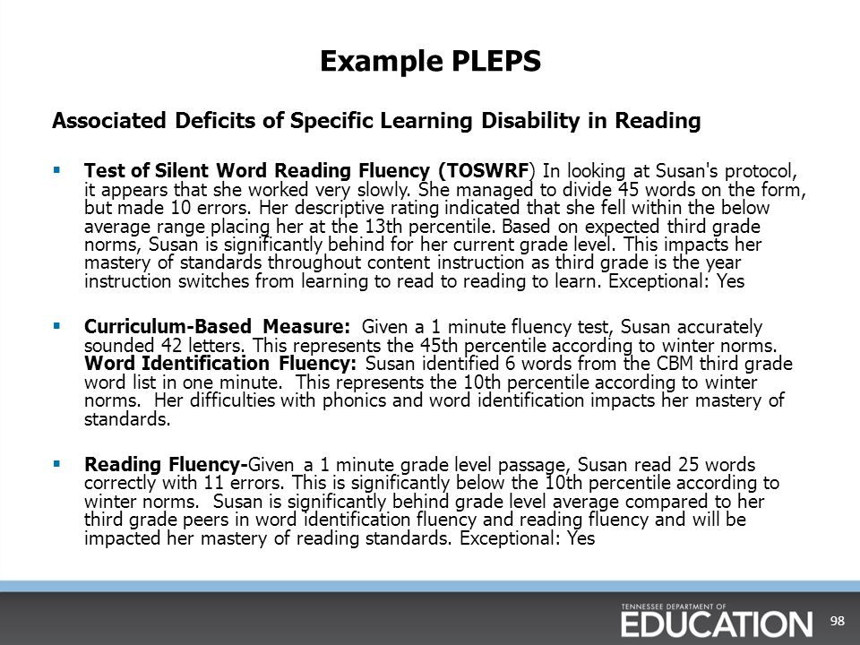 Developing A Strong PLEP A summary of assessments aligned to area(s) of need Must include: Student's current assessment data Narrative description about skills assessed Impact on mastery of standards Exceptional: yes or no Positive terms and language Must pass the stranger test 97