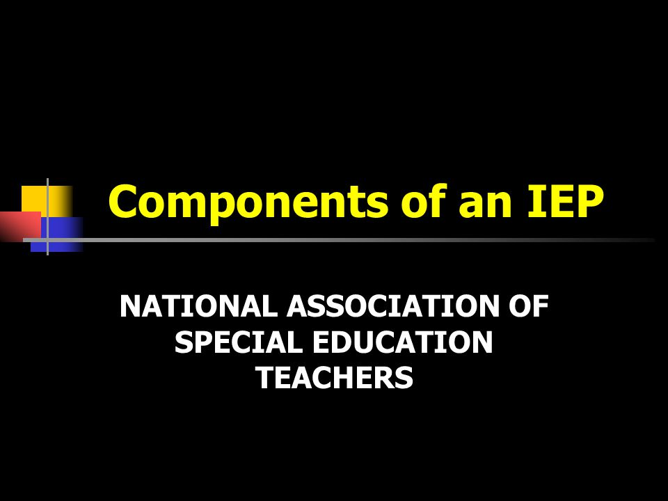 Components of an IEP NATIONAL ASSOCIATION OF SPECIAL EDUCATION TEACHERS