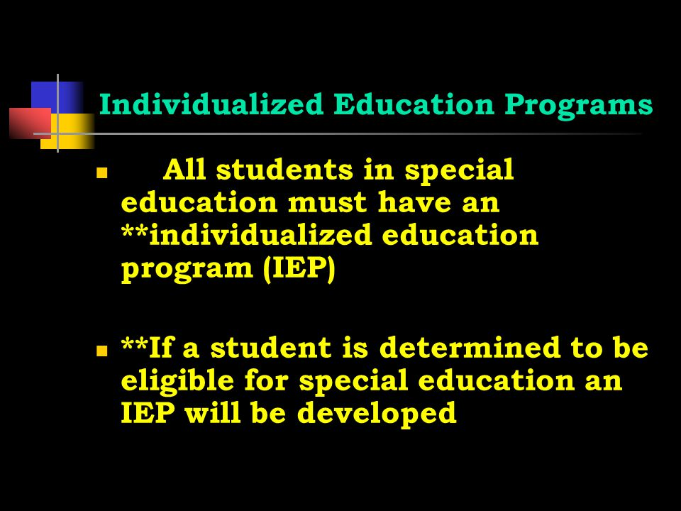 Individualized Education Programs All students in special education must have an **individualized education program (IEP) **If a student is determined to be eligible for special education an IEP will be developed