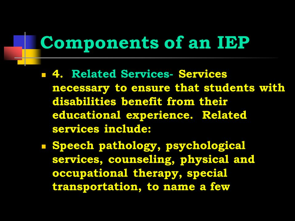 Components of an IEP 4. Related Services- Services necessary to ensure that students with disabilities benefit from their educational experience. Rela