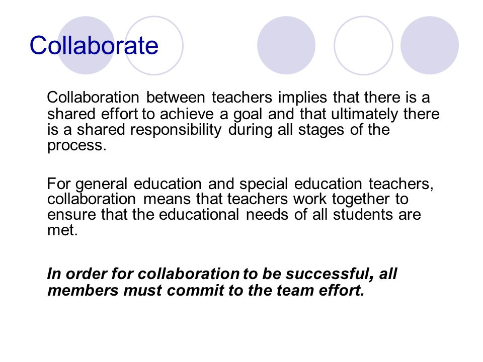 Collaborate Collaboration between teachers implies that there is a shared effort to achieve a goal and that ultimately there is a shared responsibility during all stages of the process.