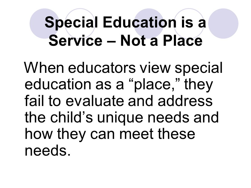 Special Education is a Service – Not a Place When educators view special education as a place, they fail to evaluate and address the child's unique needs and how they can meet these needs.