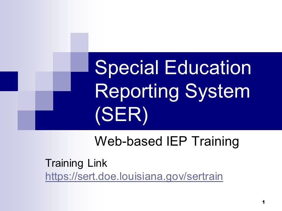 Special Education Reporting System (SER) Web-based IEP Training 1 Training Link https://sert.doe.louisiana.gov/sertrain