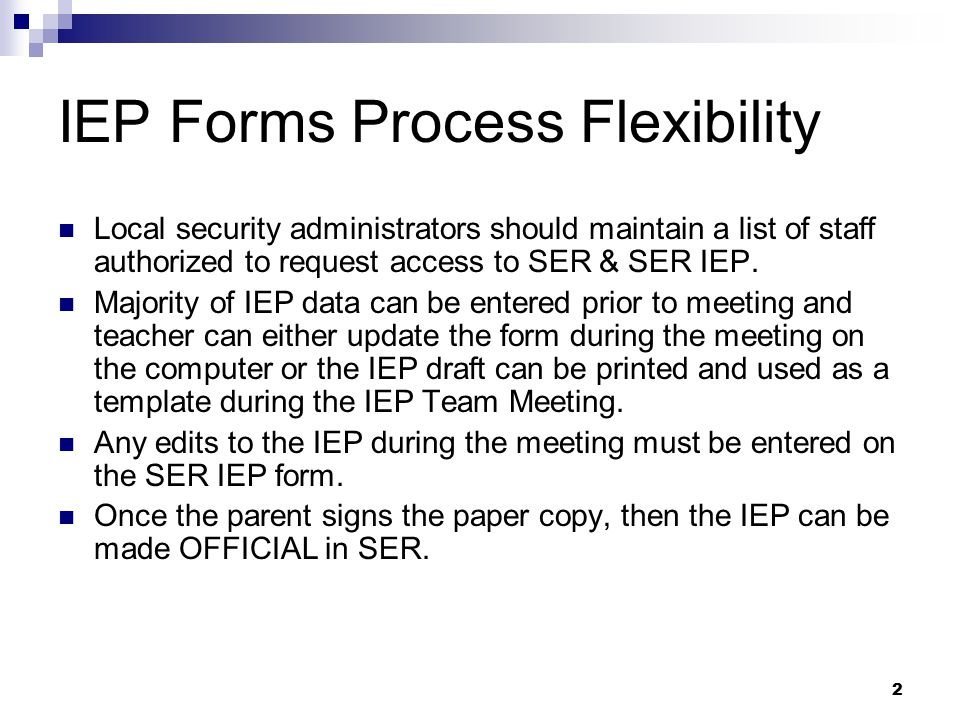 2 IEP Forms Process Flexibility Local security administrators should maintain a list of staff authorized to request access to SER & SER IEP. Majority