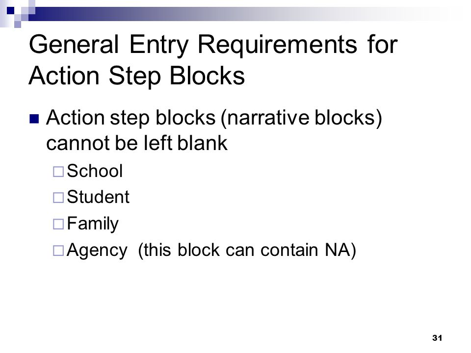 31 General Entry Requirements for Action Step Blocks Action step blocks (narrative blocks) cannot be left blank  School  Student  Family  Agency (