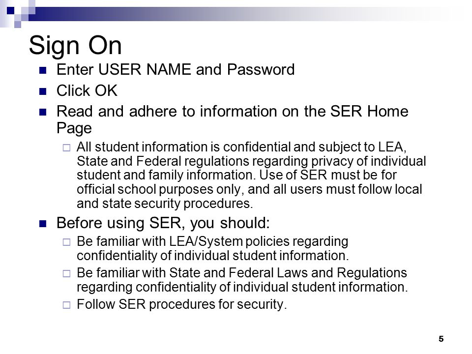 5 Sign On Enter USER NAME and Password Click OK Read and adhere to information on the SER Home Page  All student information is confidential and subj