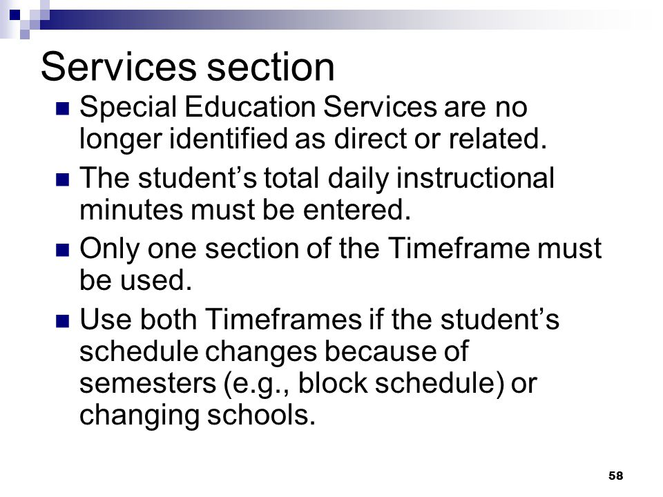 58 Services section Special Education Services are no longer identified as direct or related. The student's total daily instructional minutes must be