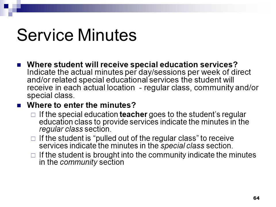 64 Service Minutes Where student will receive special education services? Indicate the actual minutes per day/sessions per week of direct and/or relat