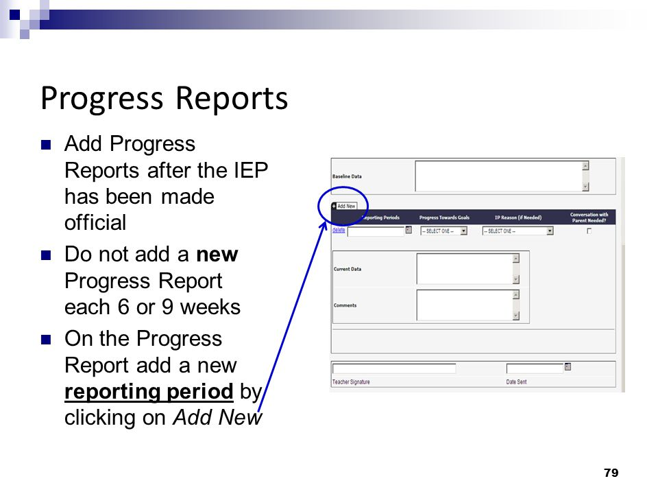 79 Add Progress Reports after the IEP has been made official Do not add a new Progress Report each 6 or 9 weeks On the Progress Report add a new repor