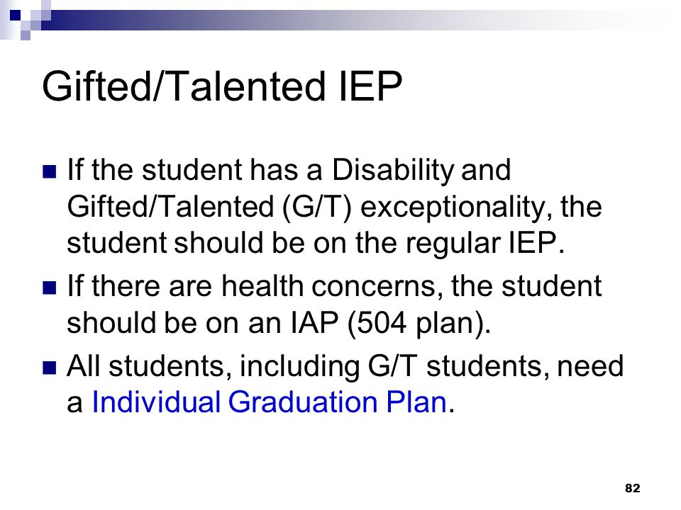 82 Gifted/Talented IEP If the student has a Disability and Gifted/Talented (G/T) exceptionality, the student should be on the regular IEP. If there ar