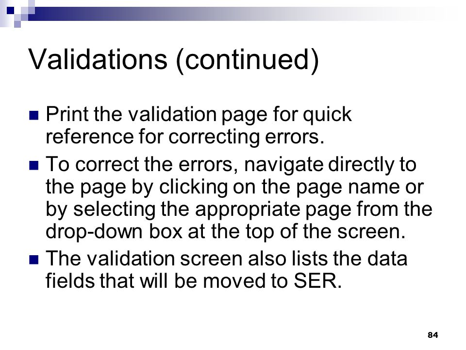 84 Validations (continued) Print the validation page for quick reference for correcting errors. To correct the errors, navigate directly to the page b