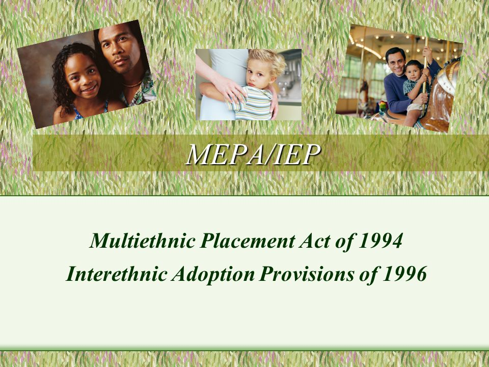 MEPA/IEP The Multiethnic Placement Act (MEPA) was enacted in 1994 amid spirited and sometimes contentious debate about transracial adoption and same-race placement policies.