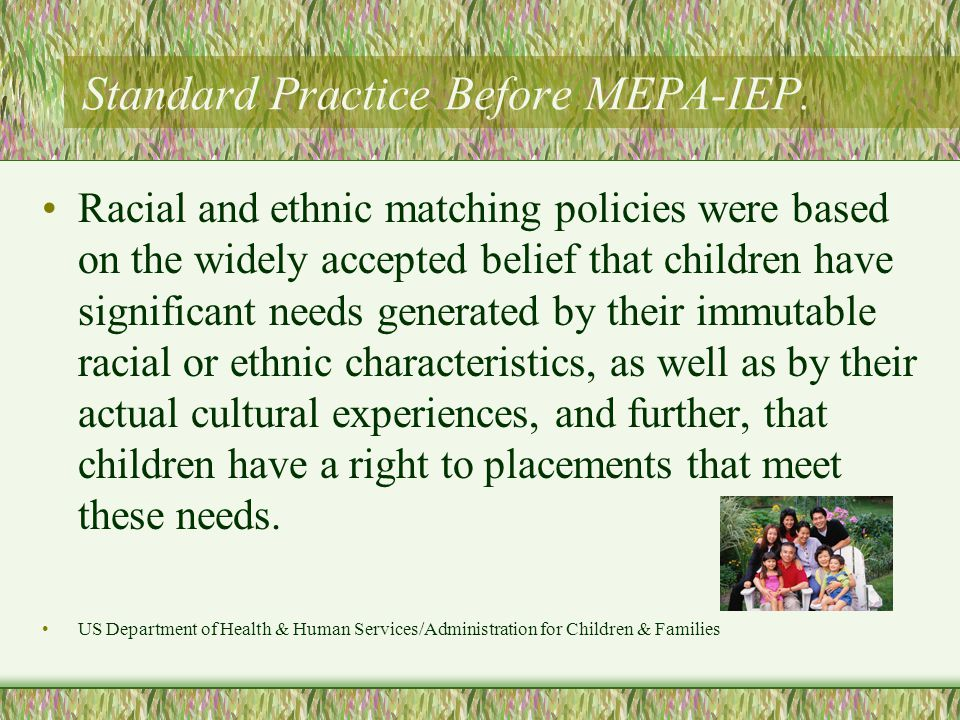 Standard Practice Before MEPA-IEP. Racial and ethnic matching policies were based on the widely accepted belief that children have significant needs g