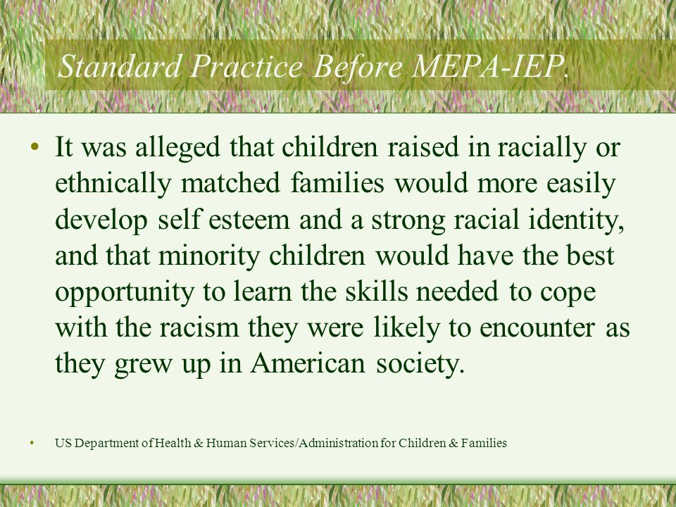 Standard Practice Before MEPA-IEP. It was alleged that children raised in racially or ethnically matched families would more easily develop self estee