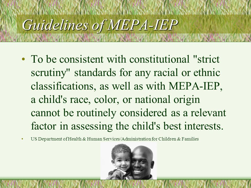 Guidelines of MEPA-IEP To be consistent with constitutional strict scrutiny standards for any racial or ethnic classifications, as well as with MEPA-IEP, a child s race, color, or national origin cannot be routinely considered as a relevant factor in assessing the child s best interests.