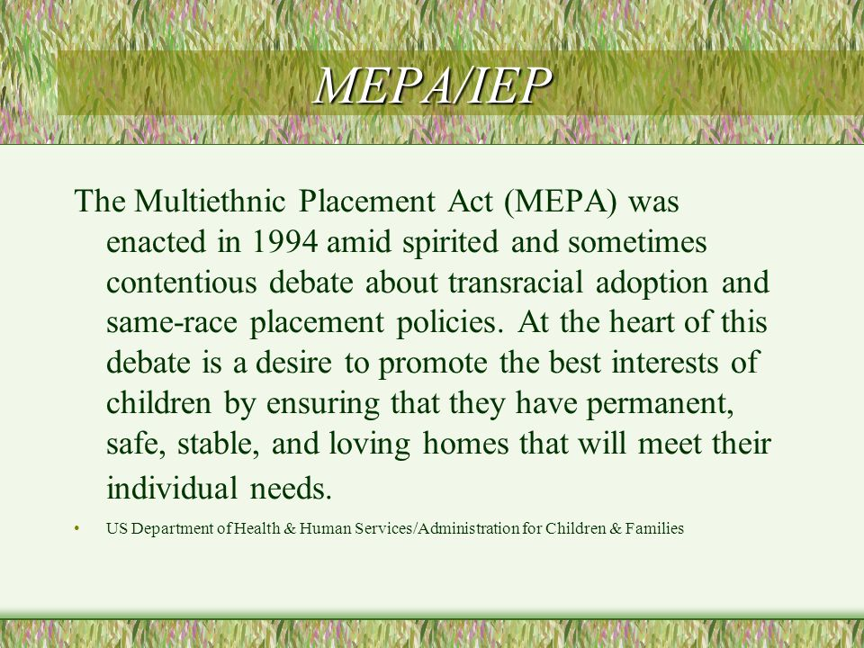 MEPA/IEP Of particular concern are the African American and other minority children who are dramatically over-represented at all stages of this system, wait far longer than Caucasian children for adoption, and are at far greater risk of never experiencing a permanent home.
