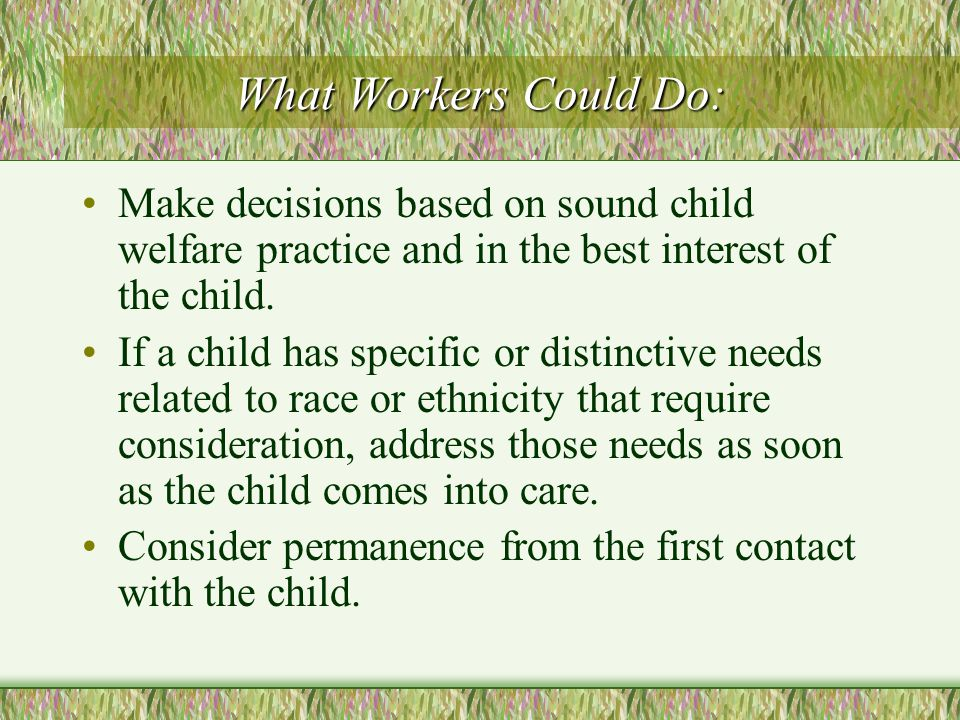 What Workers Could Do: Make decisions based on sound child welfare practice and in the best interest of the child.