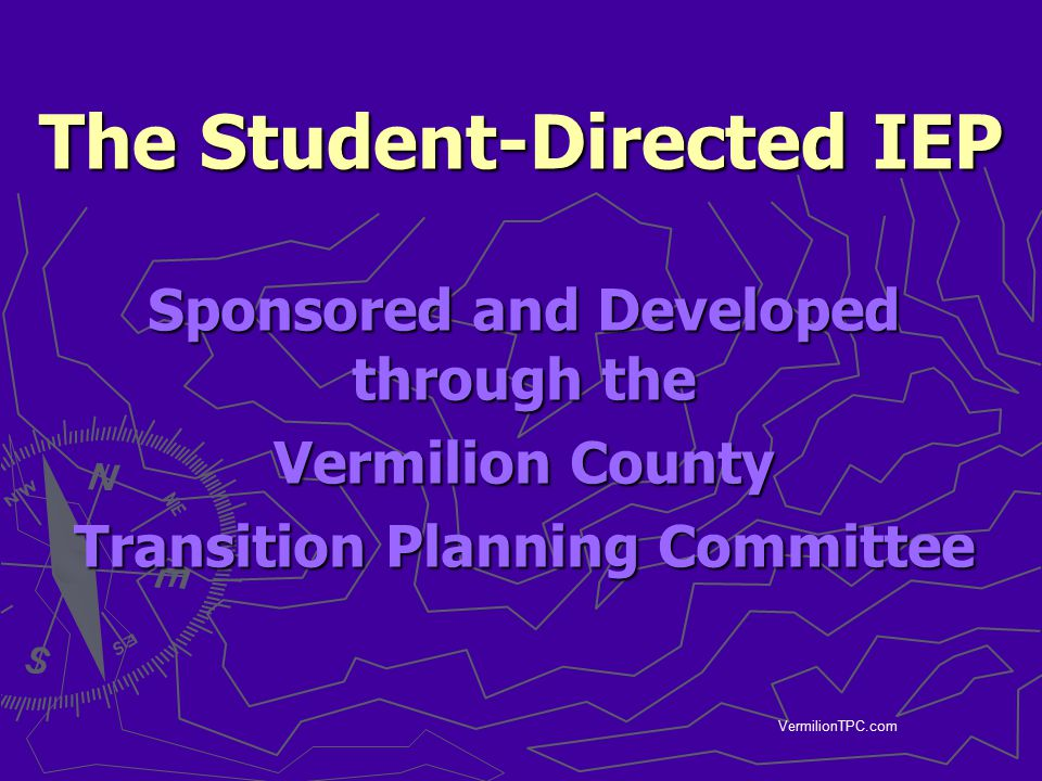 VermilionTPC.com The Student-Directed IEP Sponsored and Developed through the Vermilion County Transition Planning Committee