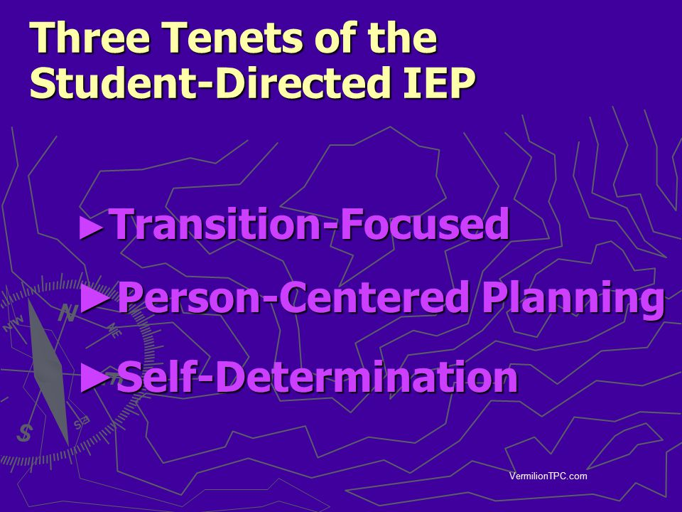 VermilionTPC.com Three Tenets of the Student-Directed IEP ► Transition-Focused ► Person-Centered Planning ► Self-Determination