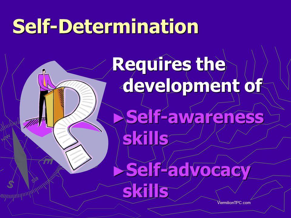 VermilionTPC.com Self-Determination Requires the development of ► Self-awareness skills ► Self-advocacy skills
