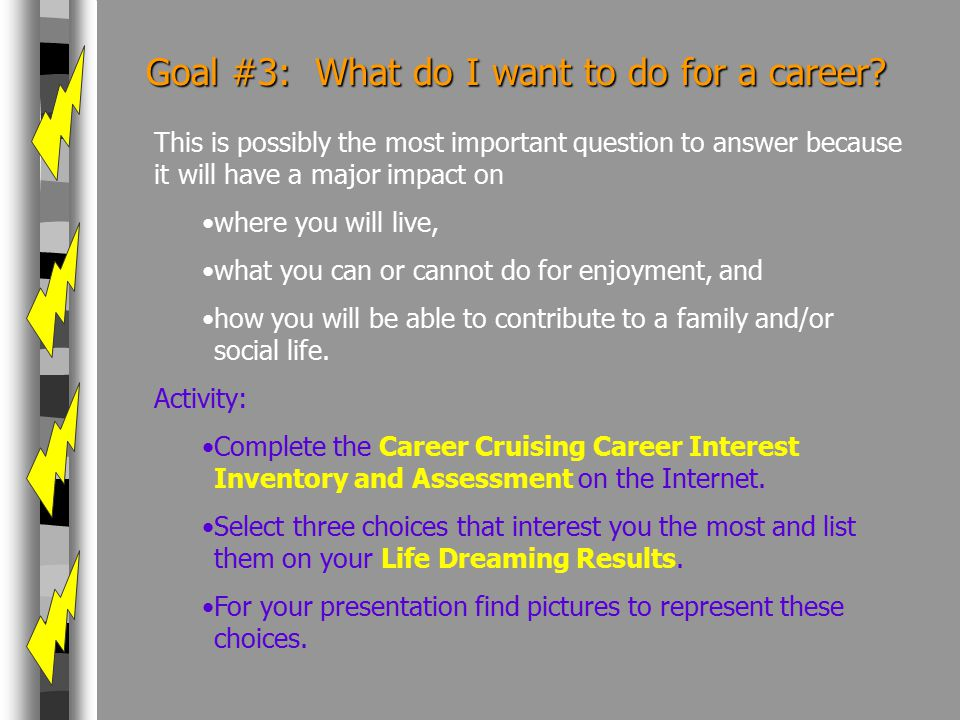 Goal #3: What do I want to do for a career? This is possibly the most important question to answer because it will have a major impact on where you wi