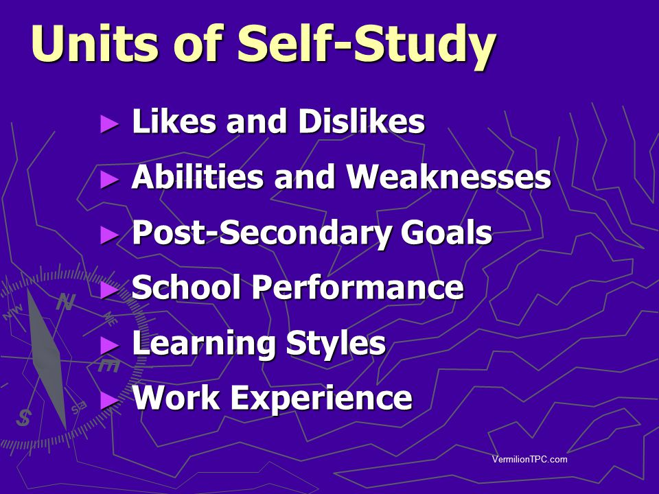 VermilionTPC.com Units of Self-Study ► Likes and Dislikes ► Abilities and Weaknesses ► Post-Secondary Goals ► School Performance ► Learning Styles ► W