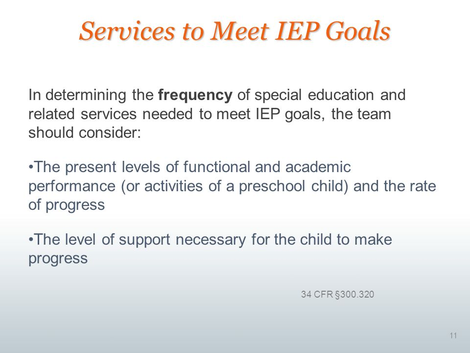 11 In determining the frequency of special education and related services needed to meet IEP goals, the team should consider: The present levels of fu