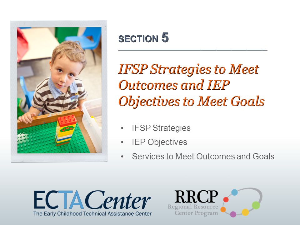 IFSP Strategies IEP Objectives Services to Meet Outcomes and Goals SECTION 5 ___________________________________________________________ IFSP Strategies to Meet Outcomes and IEP Objectives to Meet Goals