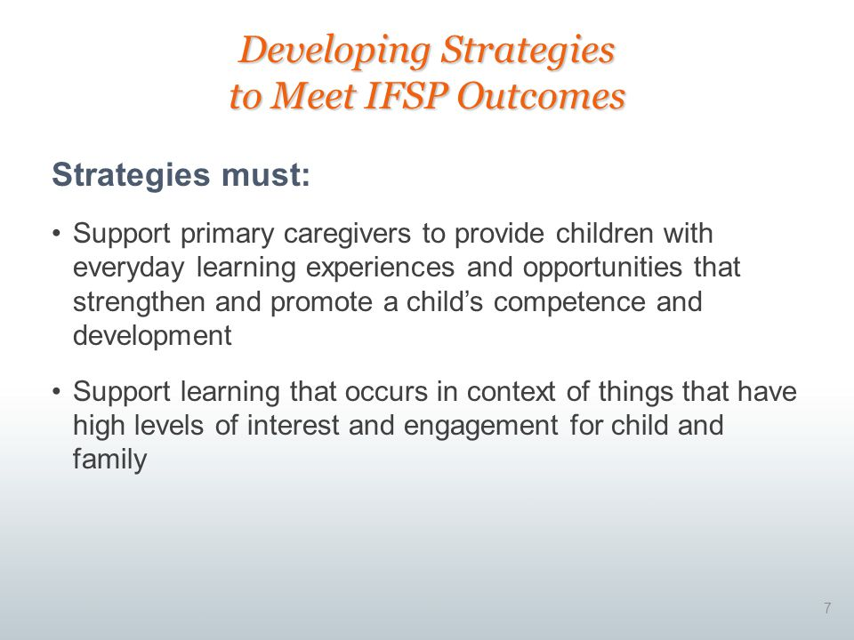 7 Strategies must: Support primary caregivers to provide children with everyday learning experiences and opportunities that strengthen and promote a child's competence and development Support learning that occurs in context of things that have high levels of interest and engagement for child and family Developing Strategies to Meet IFSP Outcomes