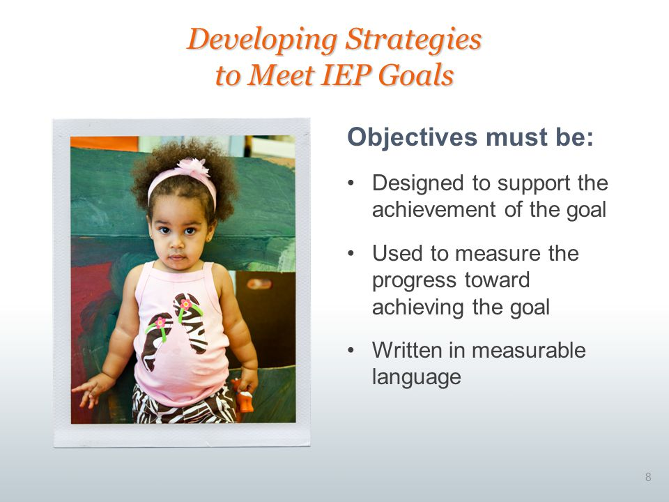 8 Objectives must be: Designed to support the achievement of the goal Used to measure the progress toward achieving the goal Written in measurable language Developing Strategies to Meet IEP Goals