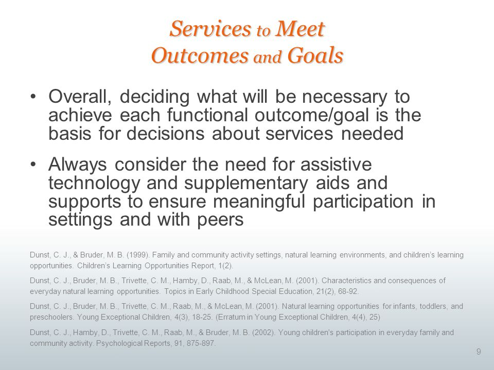 9 Overall, deciding what will be necessary to achieve each functional outcome/goal is the basis for decisions about services needed Always consider th