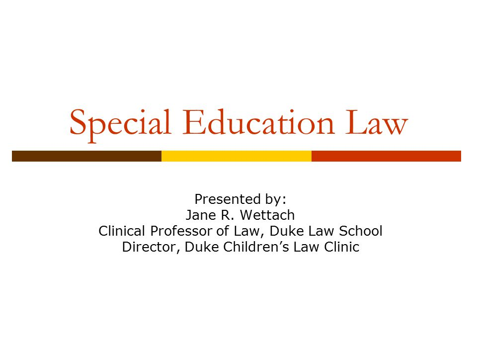 Special Education Law Presented by: Jane R. Wettach Clinical Professor of Law, Duke Law School Director, Duke Children's Law Clinic