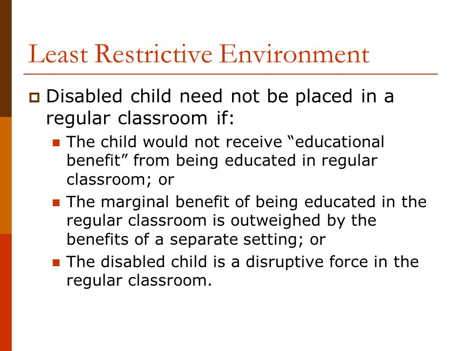 "Least Restrictive Environment  Disabled child need not be placed in a regular classroom if: The child would not receive ""educational benefit"" from be"