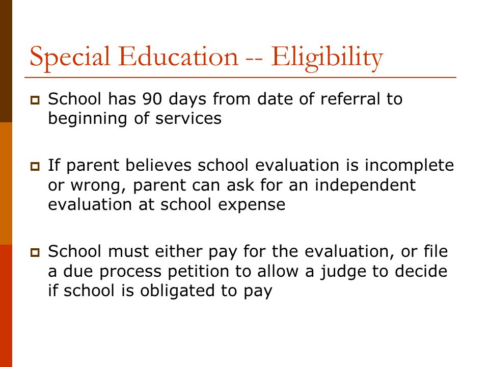 Special Education -- Eligibility  School has 90 days from date of referral to beginning of services  If parent believes school evaluation is incompl