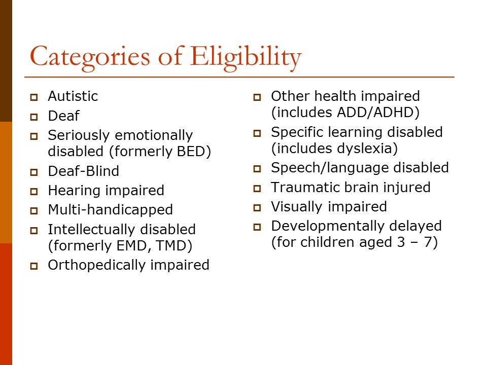Categories of Eligibility  Autistic  Deaf  Seriously emotionally disabled (formerly BED)  Deaf-Blind  Hearing impaired  Multi-handicapped  Inte