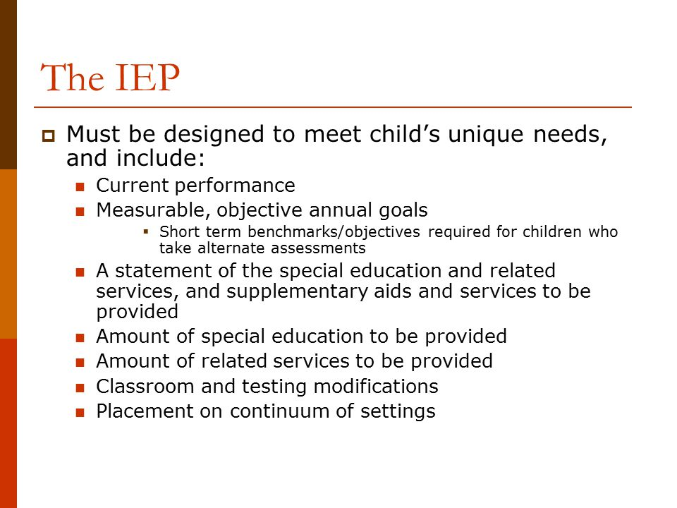 The IEP  Must be designed to meet child's unique needs, and include: Current performance Measurable, objective annual goals  Short term benchmarks/o