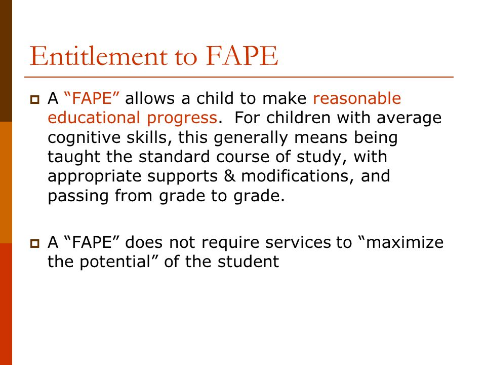 "Entitlement to FAPE  A ""FAPE"" allows a child to make reasonable educational progress. For children with average cognitive skills, this generally mean"