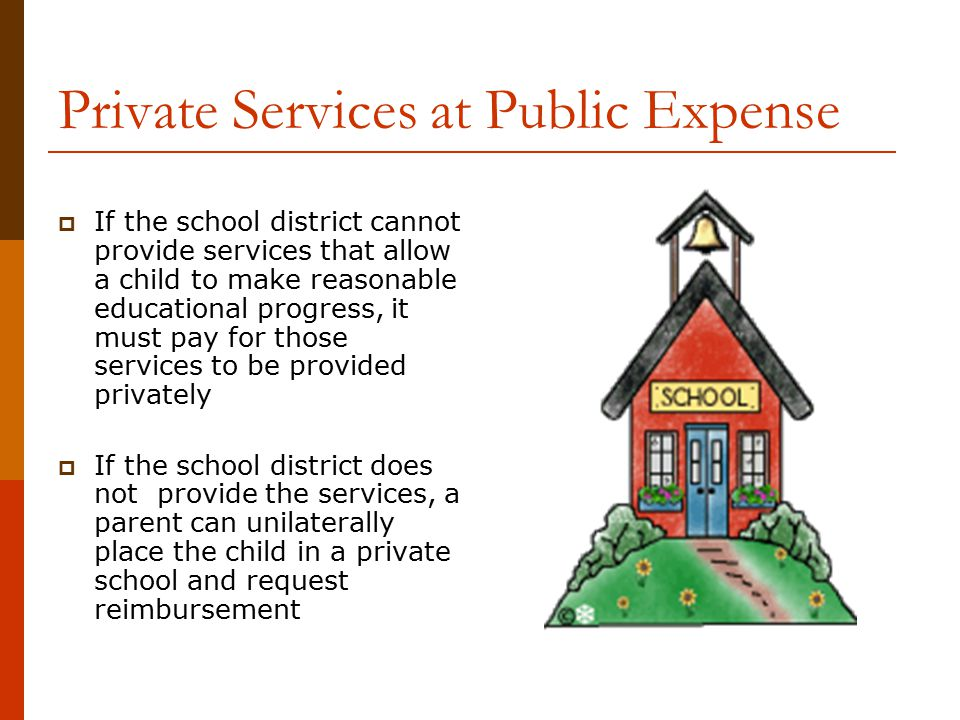 Private Services at Public Expense  If the school district cannot provide services that allow a child to make reasonable educational progress, it mus