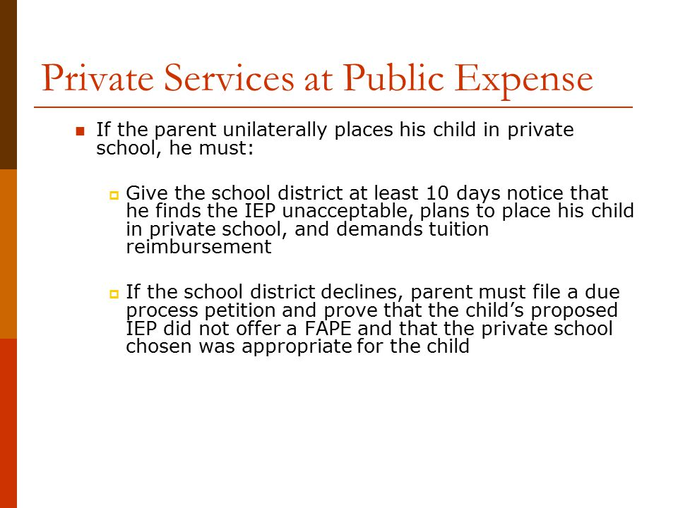 Private Services at Public Expense If the parent unilaterally places his child in private school, he must:  Give the school district at least 10 days